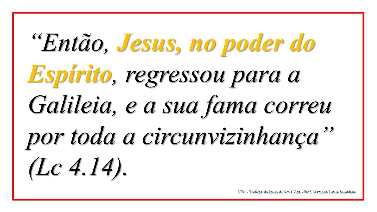 """CFM - Teologia da Igreja de Nova Vida - Prof. Martinho Lutero Semblano """"Então, Jesus, no poder do Espírito, regressou para a Galileia, e a sua fama co"""