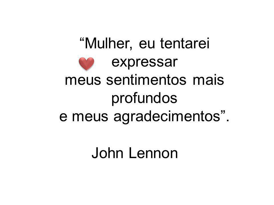 Mulher, eu tentarei expressar meus sentimentos mais profundos e meus agradecimentos . John Lennon