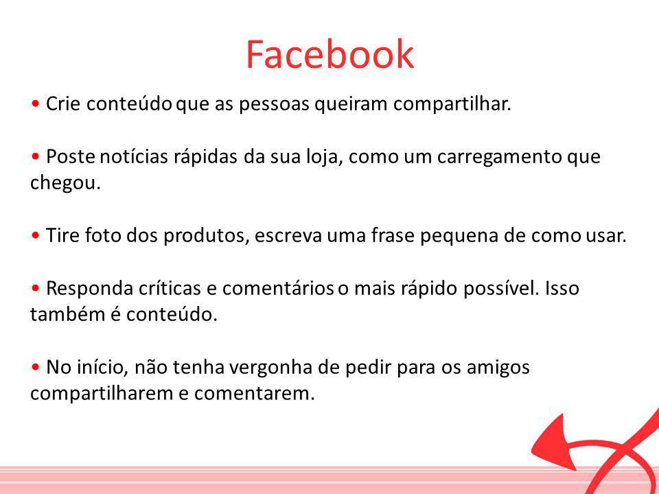 Facebook Crie conteúdo que as pessoas queiram compartilhar. Poste notícias rápidas da sua loja, como um carregamento que chegou. Tire foto dos produto