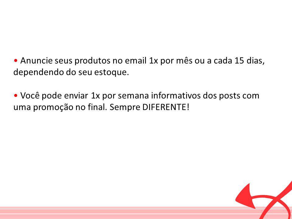 Anuncie seus produtos no email 1x por mês ou a cada 15 dias, dependendo do seu estoque. Você pode enviar 1x por semana informativos dos posts com uma