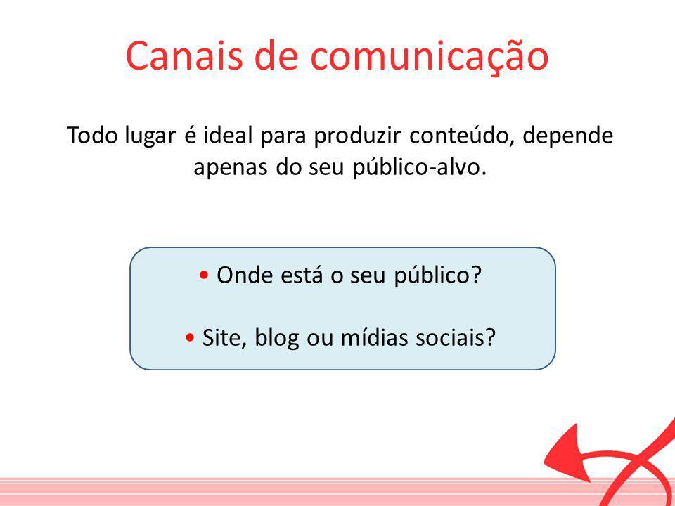 Canais de comunicação Todo lugar é ideal para produzir conteúdo, depende apenas do seu público-alvo. Onde está o seu público? Site, blog ou mídias soc