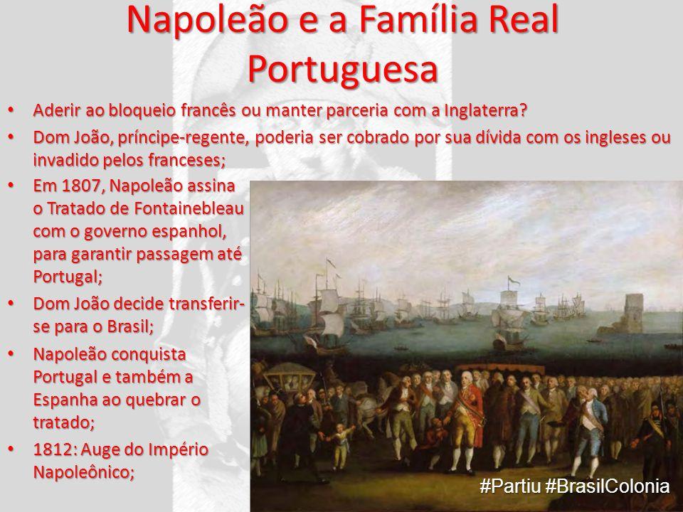 Napoleão e a Família Real Portuguesa Aderir ao bloqueio francês ou manter parceria com a Inglaterra? Aderir ao bloqueio francês ou manter parceria com