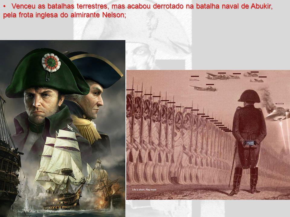 Venceu as batalhas terrestres, mas acabou derrotado na batalha naval de Abukir, pela frota inglesa do almirante Nelson; Venceu as batalhas terrestres,