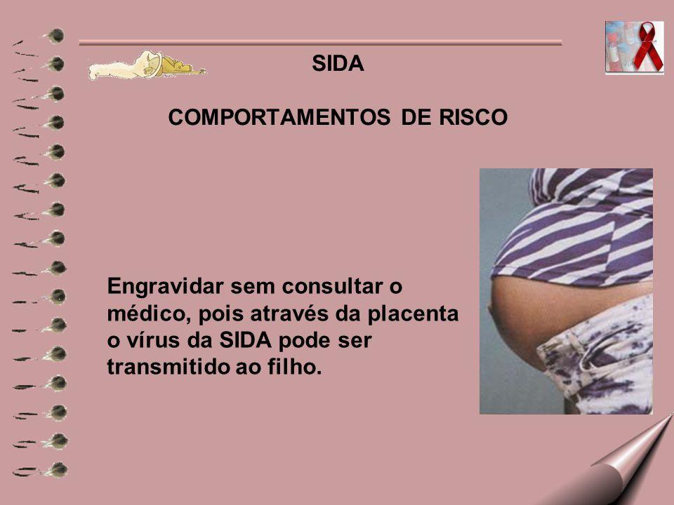SIDA COMPORTAMENTOS DE RISCO Engravidar sem consultar o médico, pois através da placenta o vírus da SIDA pode ser transmitido ao filho.