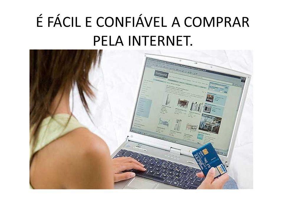 É FÁCIL E CONFIÁVEL A COMPRAR PELA INTERNET.