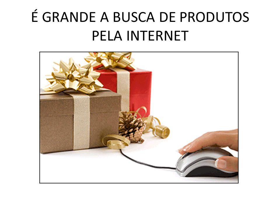 É GRANDE A BUSCA DE PRODUTOS PELA INTERNET