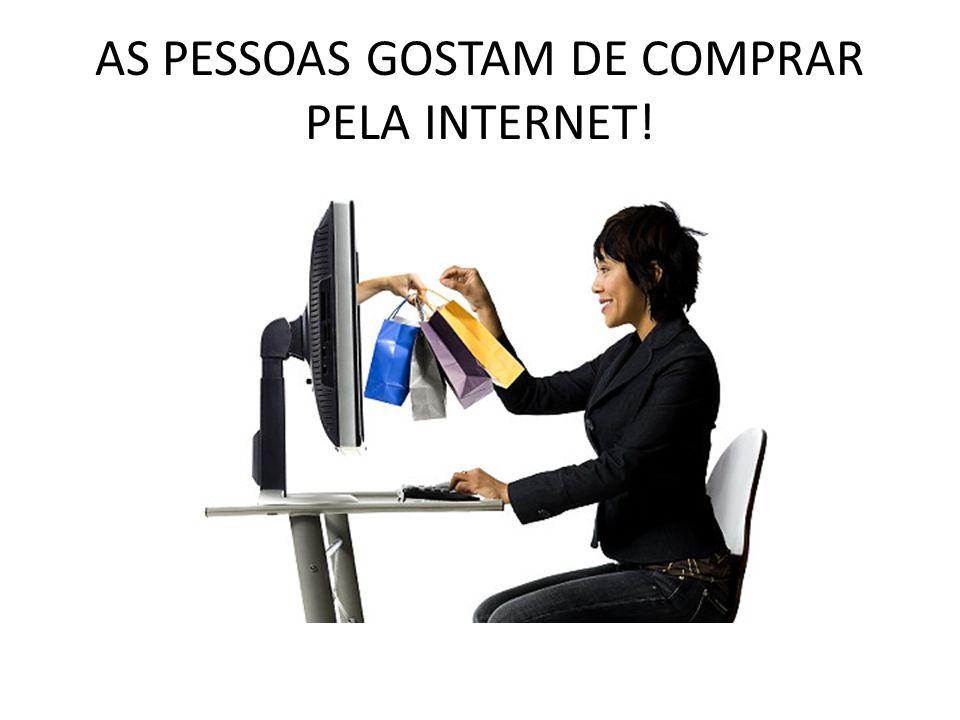 AS PESSOAS GOSTAM DE COMPRAR PELA INTERNET!
