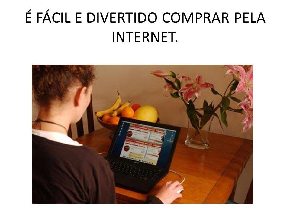 É FÁCIL E DIVERTIDO COMPRAR PELA INTERNET.