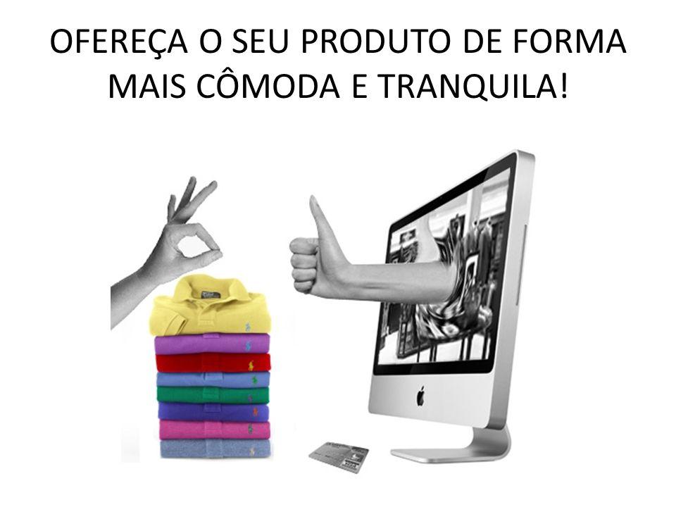 OFEREÇA O SEU PRODUTO DE FORMA MAIS CÔMODA E TRANQUILA!