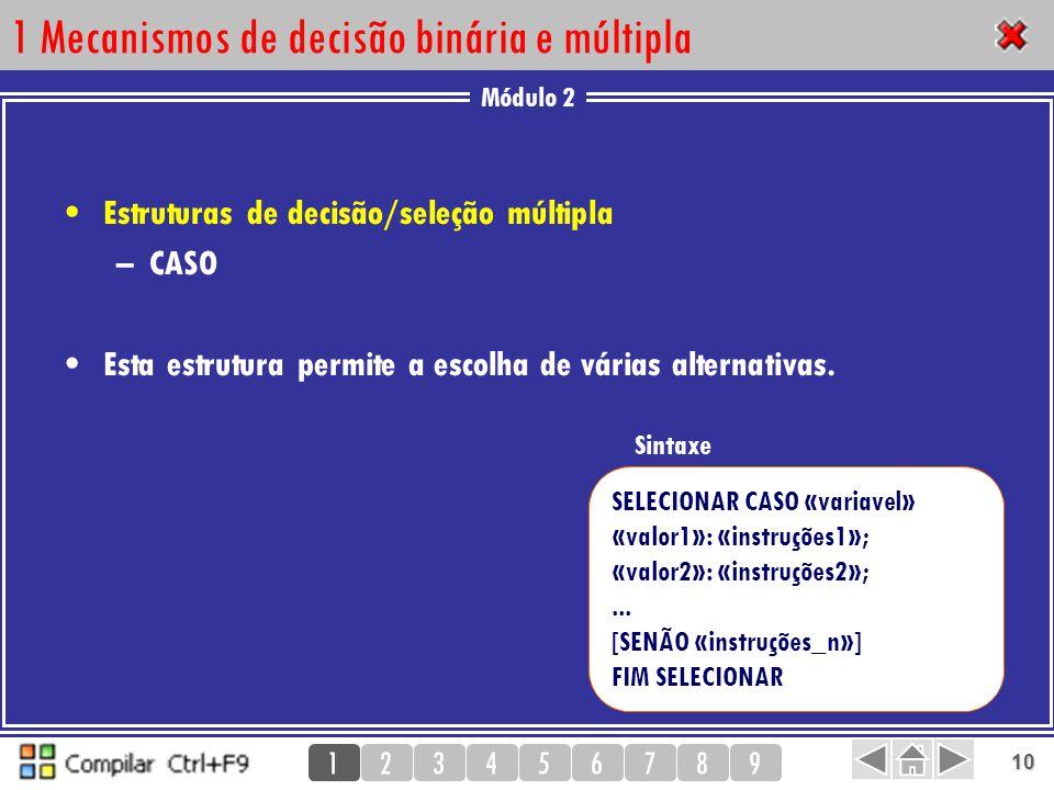 Módulo 2 123456789 10 1 Mecanismos de decisão binária e múltipla Estruturas de decisão/seleção múltipla –CASO Esta estrutura permite a escolha de vári