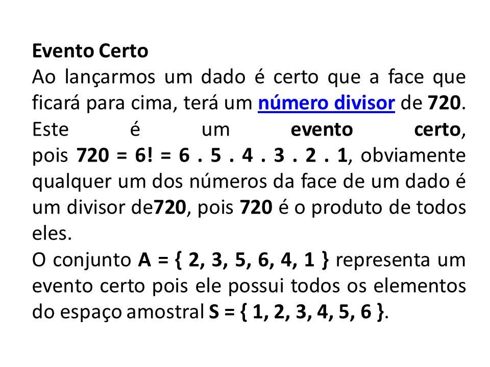 Evento Certo Ao lançarmos um dado é certo que a face que ficará para cima, terá um número divisor de 720. Este é um evento certo, pois 720 = 6! = 6. 5