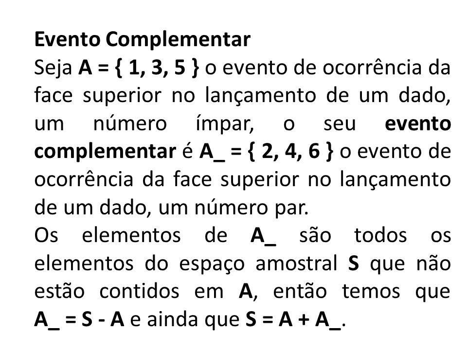 Evento Complementar Seja A = { 1, 3, 5 } o evento de ocorrência da face superior no lançamento de um dado, um número ímpar, o seu evento complementar