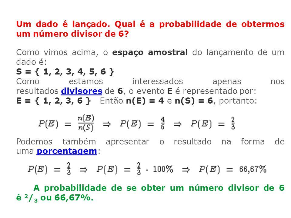Um dado é lançado. Qual é a probabilidade de obtermos um número divisor de 6? Como vimos acima, o espaço amostral do lançamento de um dado é: S = { 1,