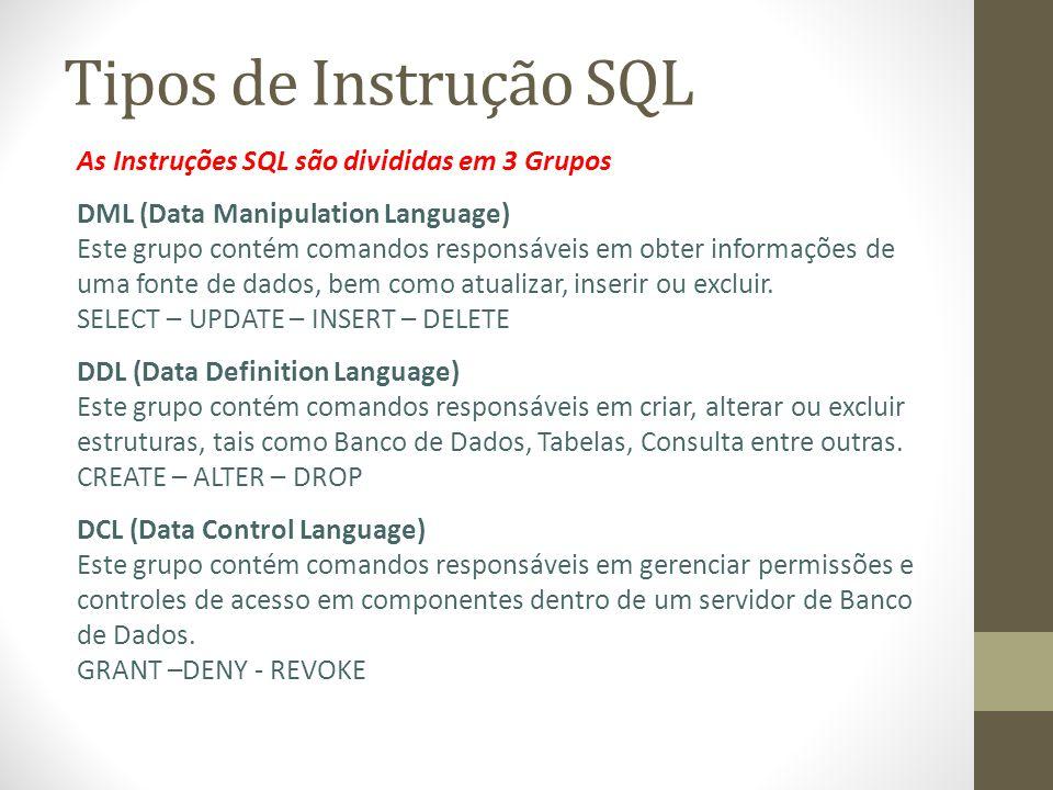 Tipos de Instrução SQL As Instruções SQL são divididas em 3 Grupos DML (Data Manipulation Language) Este grupo contém comandos responsáveis em obter informações de uma fonte de dados, bem como atualizar, inserir ou excluir.