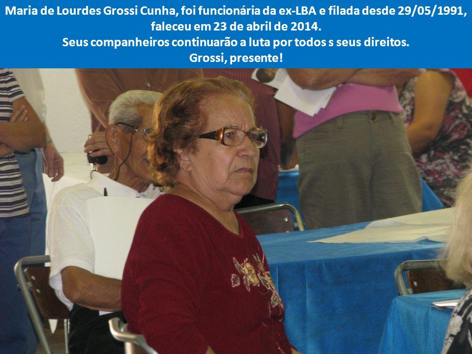Maria de Lourdes Grossi Cunha, foi funcionária da ex-LBA e filada desde 29/05/1991, faleceu em 23 de abril de 2014.