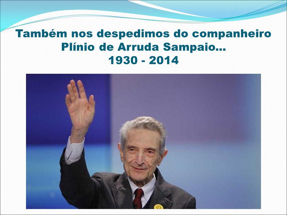 Também nos despedimos do companheiro Plínio de Arruda Sampaio... 1930 - 2014