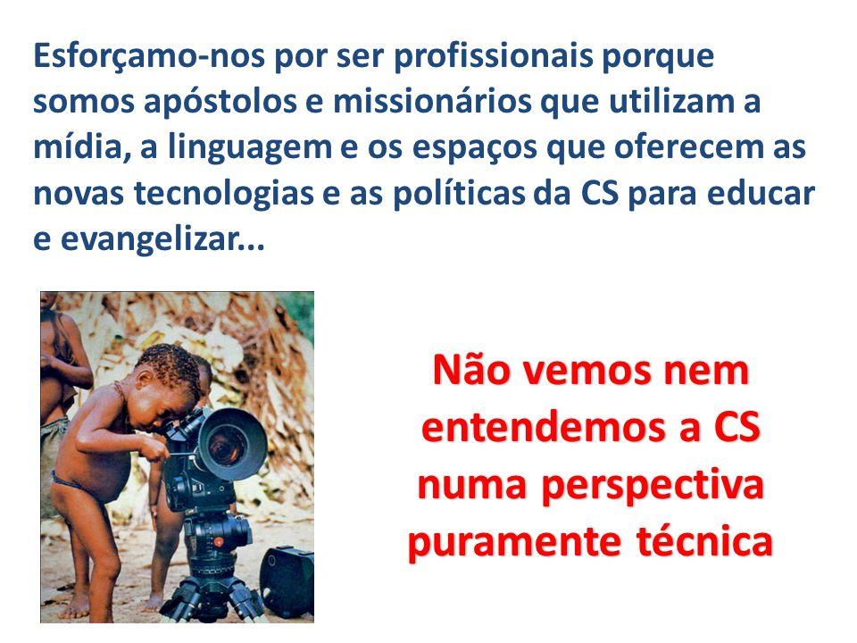 Não vemos nem entendemos a CS numa perspectiva puramente técnica Esforçamo-nos por ser profissionais porque somos apóstolos e missionários que utiliza