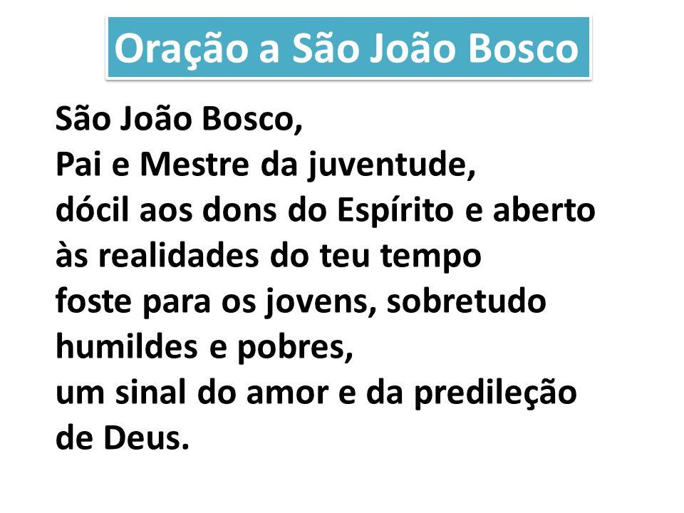 São João Bosco, Pai e Mestre da juventude, dócil aos dons do Espírito e aberto às realidades do teu tempo foste para os jovens, sobretudo humildes e p