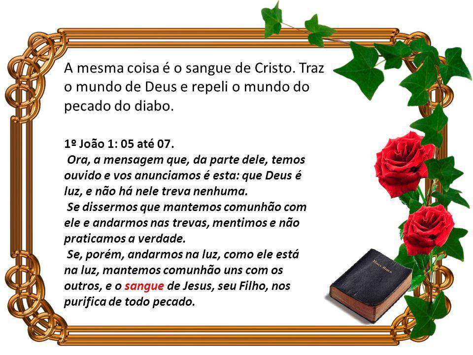 A mesma coisa é o sangue de Cristo.Traz o mundo de Deus e repeli o mundo do pecado do diabo.