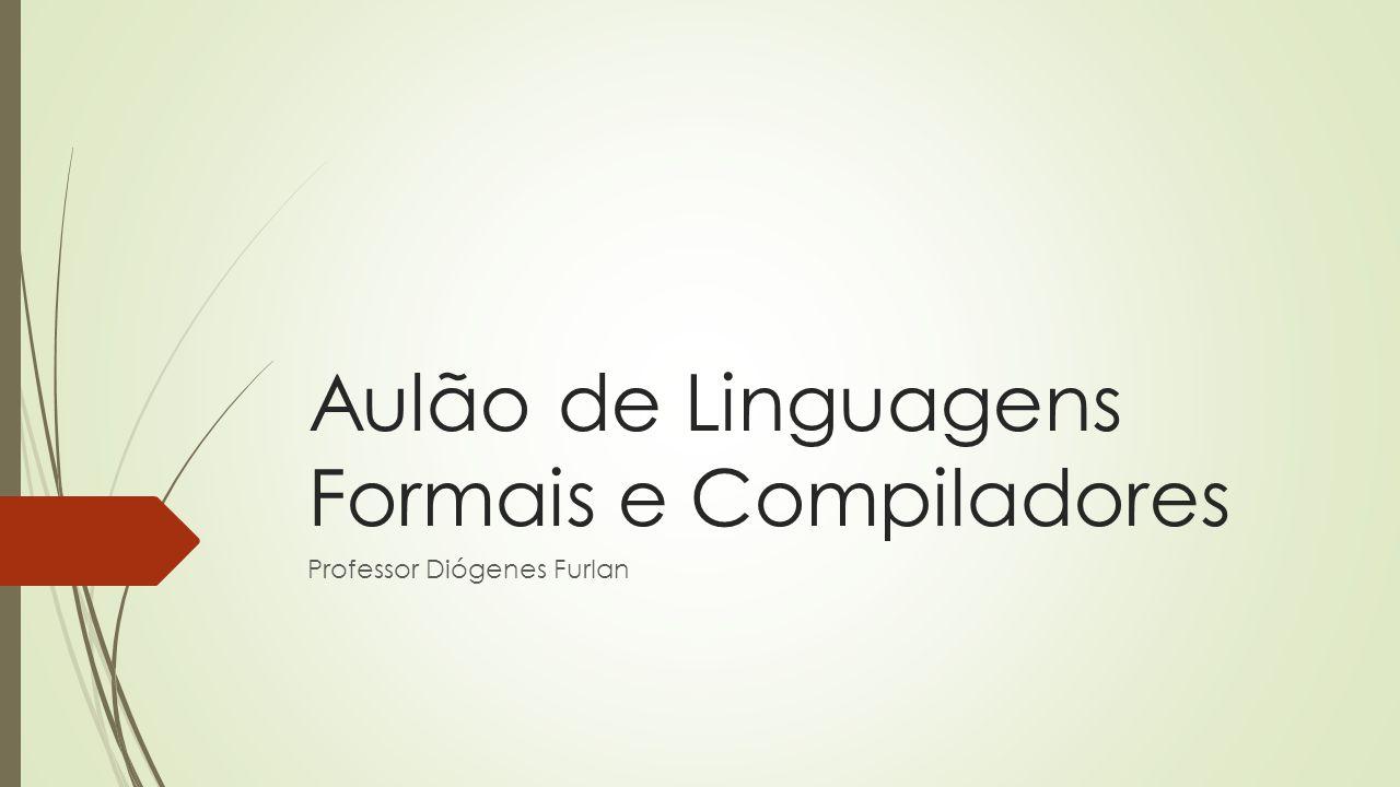Aulão de Linguagens Formais e Compiladores Professor Diógenes Furlan