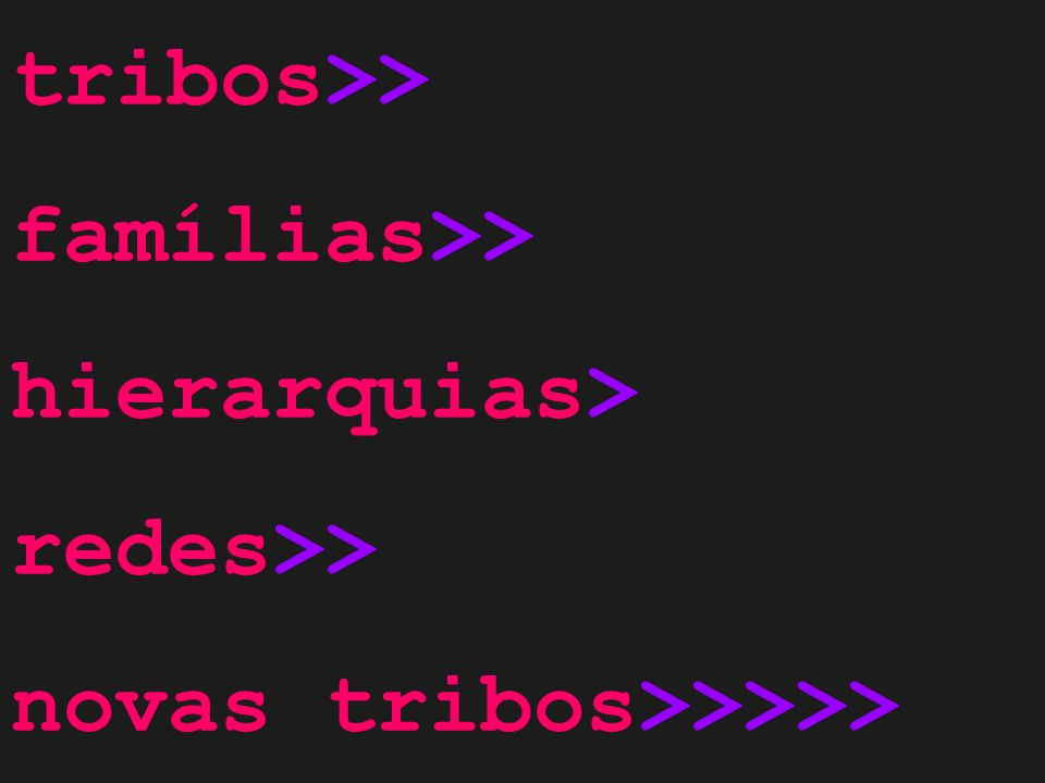tribos>> famílias>> hierarquias> redes>> novas tribos>>>>>