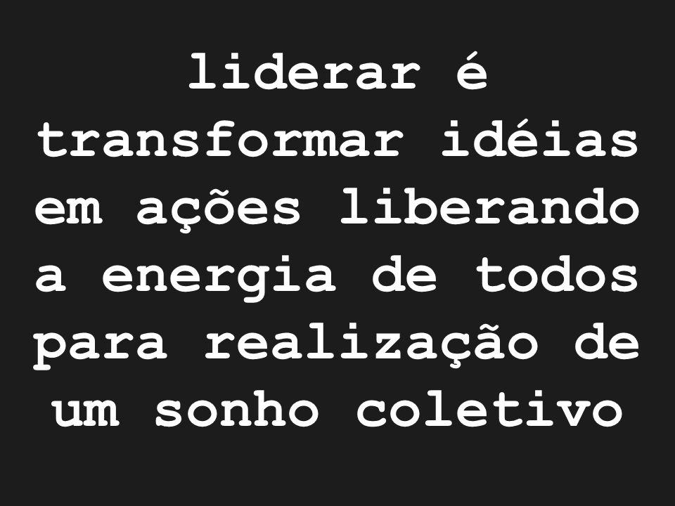 liderar é transformar idéias em ações liberando a energia de todos para realização de um sonho coletivo