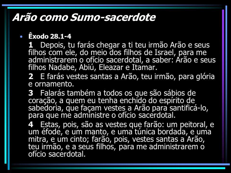 Arão como Sumo-sacerdote Êxodo 28.1-4 1 Depois, tu farás chegar a ti teu irmão Arão e seus filhos com ele, do meio dos filhos de Israel, para me admin