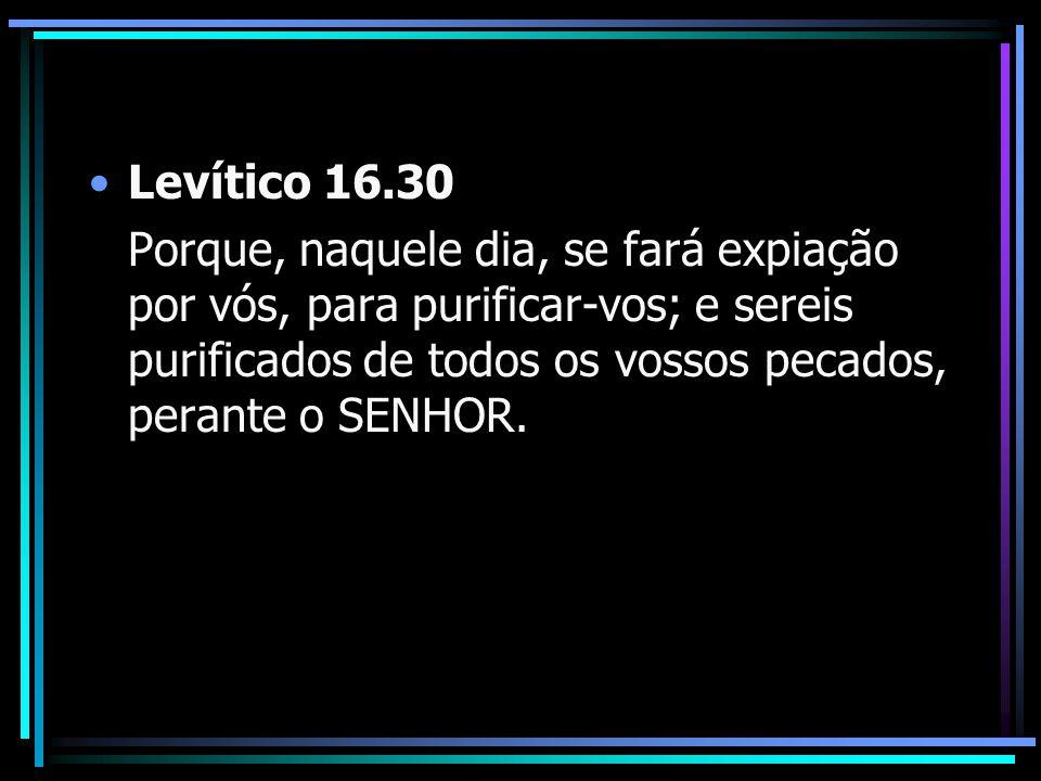 Levítico 16.30 Porque, naquele dia, se fará expiação por vós, para purificar-vos; e sereis purificados de todos os vossos pecados, perante o SENHOR.