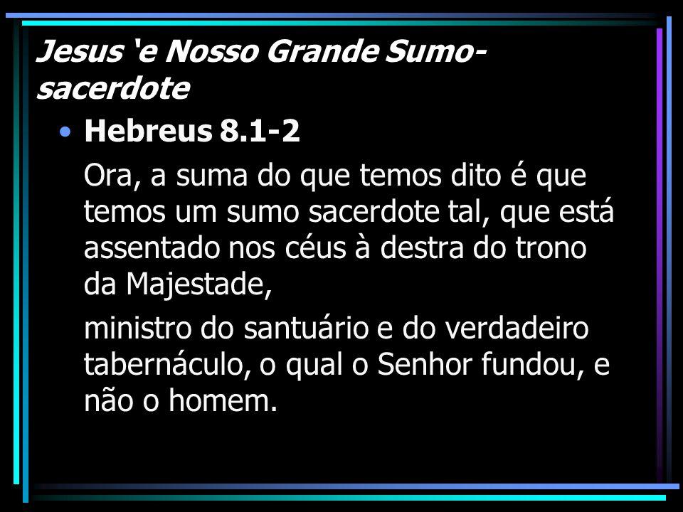 Jesus 'e Nosso Grande Sumo- sacerdote Hebreus 8.1-2 Ora, a suma do que temos dito é que temos um sumo sacerdote tal, que está assentado nos céus à des
