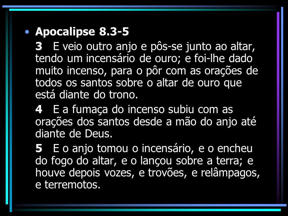 Apocalipse 8.3-5 3 E veio outro anjo e pôs-se junto ao altar, tendo um incensário de ouro; e foi-lhe dado muito incenso, para o pôr com as orações de