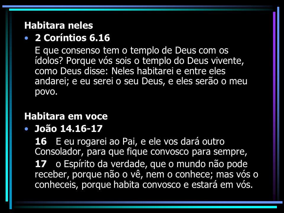 Habitara neles 2 Coríntios 6.16 E que consenso tem o templo de Deus com os ídolos? Porque vós sois o templo do Deus vivente, como Deus disse: Neles ha