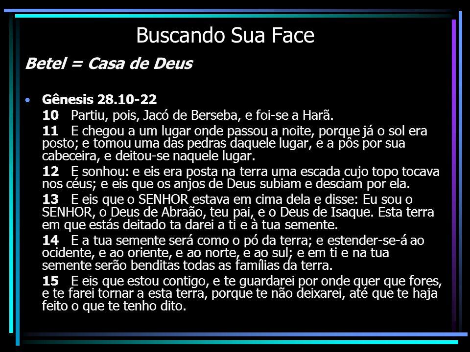 Buscando Sua Face Betel = Casa de Deus Gênesis 28.10-22 10 Partiu, pois, Jacó de Berseba, e foi-se a Harã. 11 E chegou a um lugar onde passou a noite,