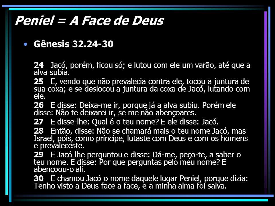 Peniel = A Face de Deus Gênesis 32.24-30 24 Jacó, porém, ficou só; e lutou com ele um varão, até que a alva subia. 25 E, vendo que não prevalecia cont