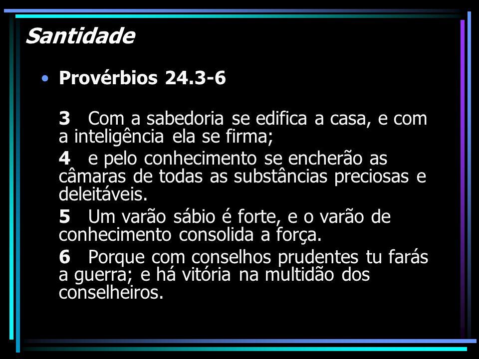 Santidade Provérbios 24.3-6 3 Com a sabedoria se edifica a casa, e com a inteligência ela se firma; 4 e pelo conhecimento se encherão as câmaras de to