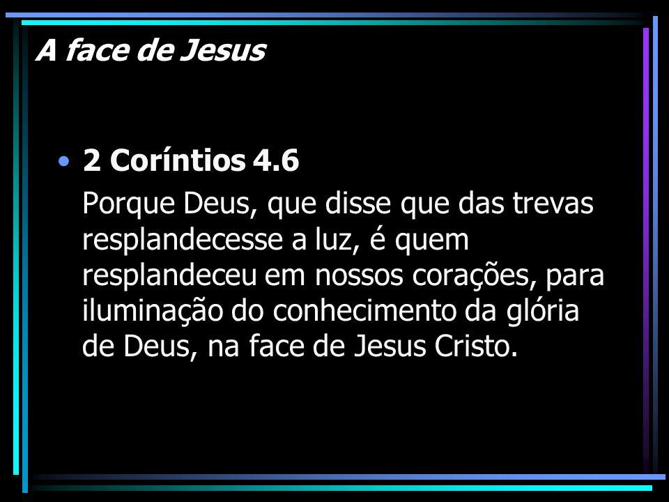A face de Jesus 2 Coríntios 4.6 Porque Deus, que disse que das trevas resplandecesse a luz, é quem resplandeceu em nossos corações, para iluminação do