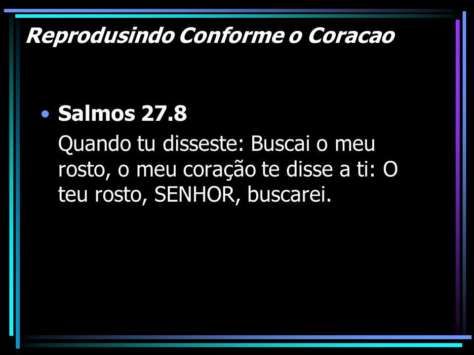Reprodusindo Conforme o Coracao Salmos 27.8 Quando tu disseste: Buscai o meu rosto, o meu coração te disse a ti: O teu rosto, SENHOR, buscarei.