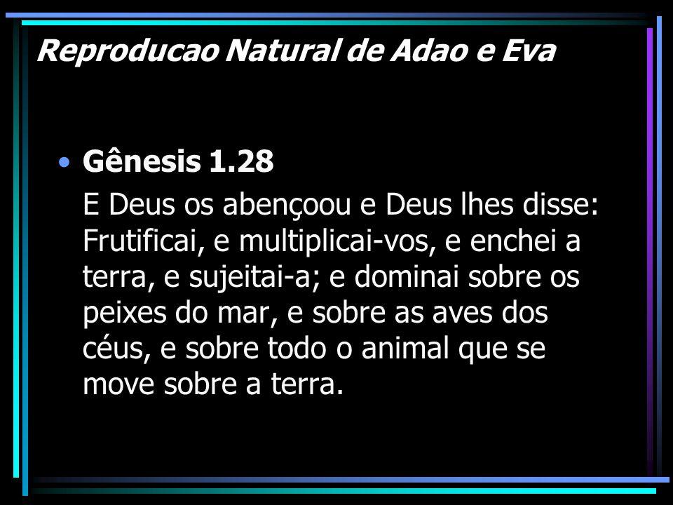 Reproducao Natural de Adao e Eva Gênesis 1.28 E Deus os abençoou e Deus lhes disse: Frutificai, e multiplicai-vos, e enchei a terra, e sujeitai-a; e d