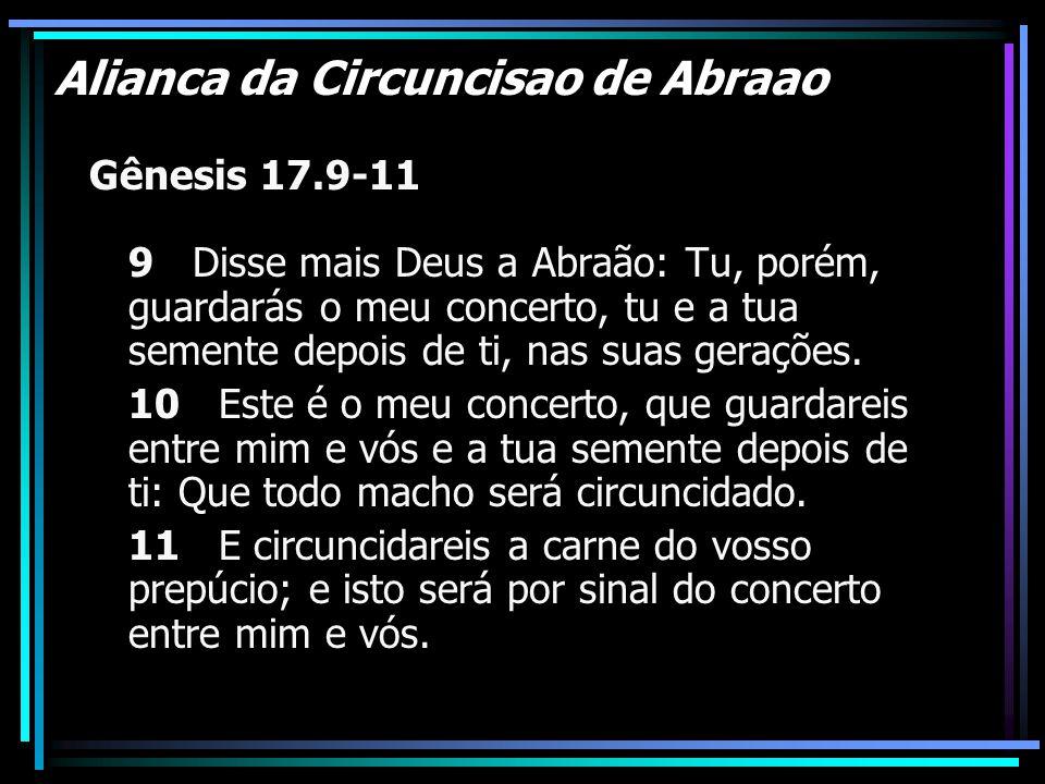 Alianca da Circuncisao de Abraao Gênesis 17.9-11 9 Disse mais Deus a Abraão: Tu, porém, guardarás o meu concerto, tu e a tua semente depois de ti, nas