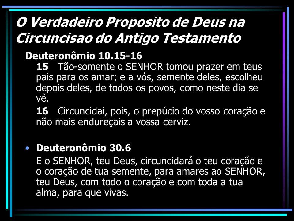 O Verdadeiro Proposito de Deus na Circuncisao do Antigo Testamento Deuteronômio 10.15-16 15 Tão-somente o SENHOR tomou prazer em teus pais para os ama