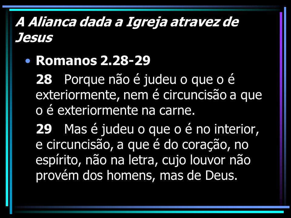 A Alianca dada a Igreja atravez de Jesus Romanos 2.28-29 28 Porque não é judeu o que o é exteriormente, nem é circuncisão a que o é exteriormente na c