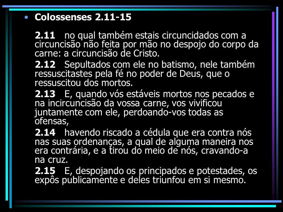 Colossenses 2.11-15 2.11 no qual também estais circuncidados com a circuncisão não feita por mão no despojo do corpo da carne: a circuncisão de Cristo