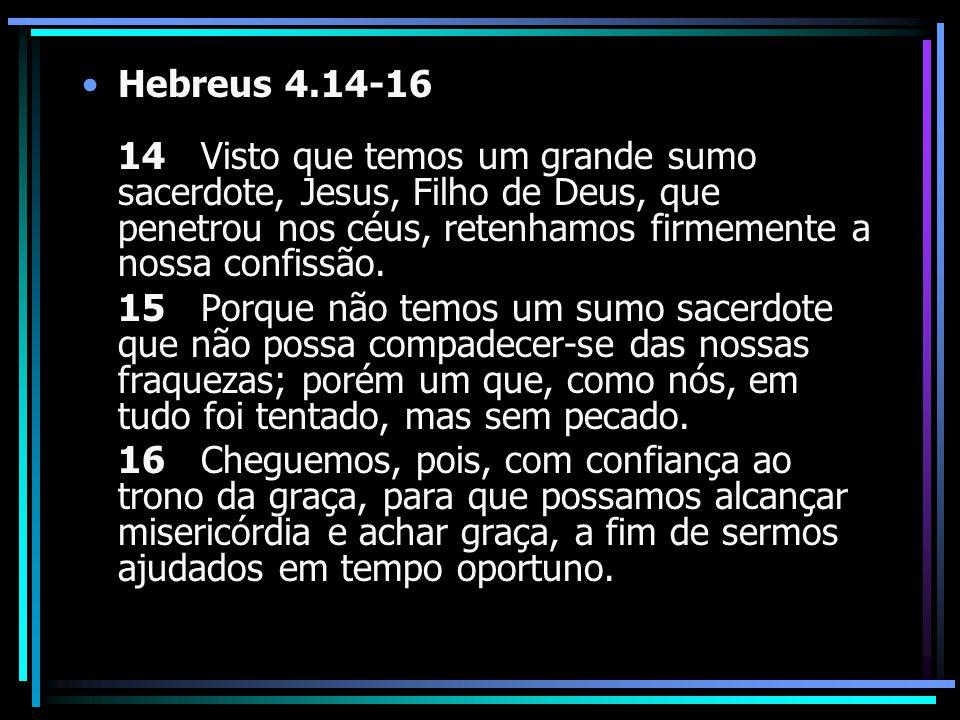 Hebreus 4.14-16 14 Visto que temos um grande sumo sacerdote, Jesus, Filho de Deus, que penetrou nos céus, retenhamos firmemente a nossa confissão. 15