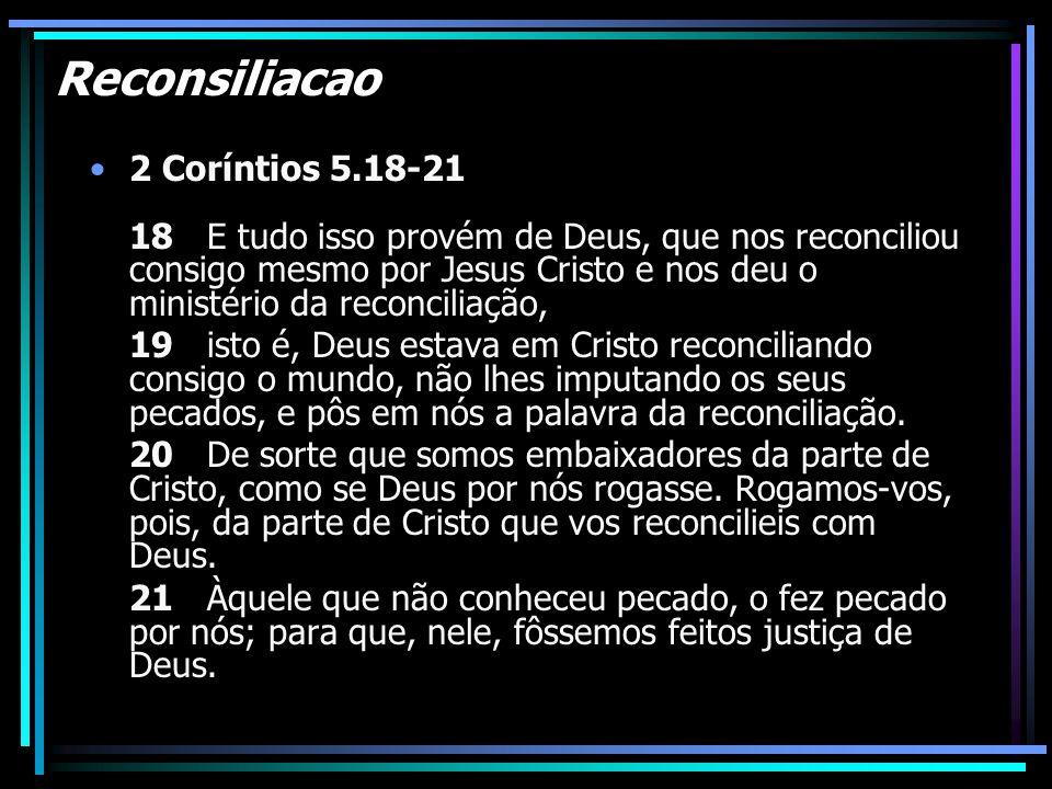 Reconsiliacao 2 Coríntios 5.18-21 18 E tudo isso provém de Deus, que nos reconciliou consigo mesmo por Jesus Cristo e nos deu o ministério da reconcil