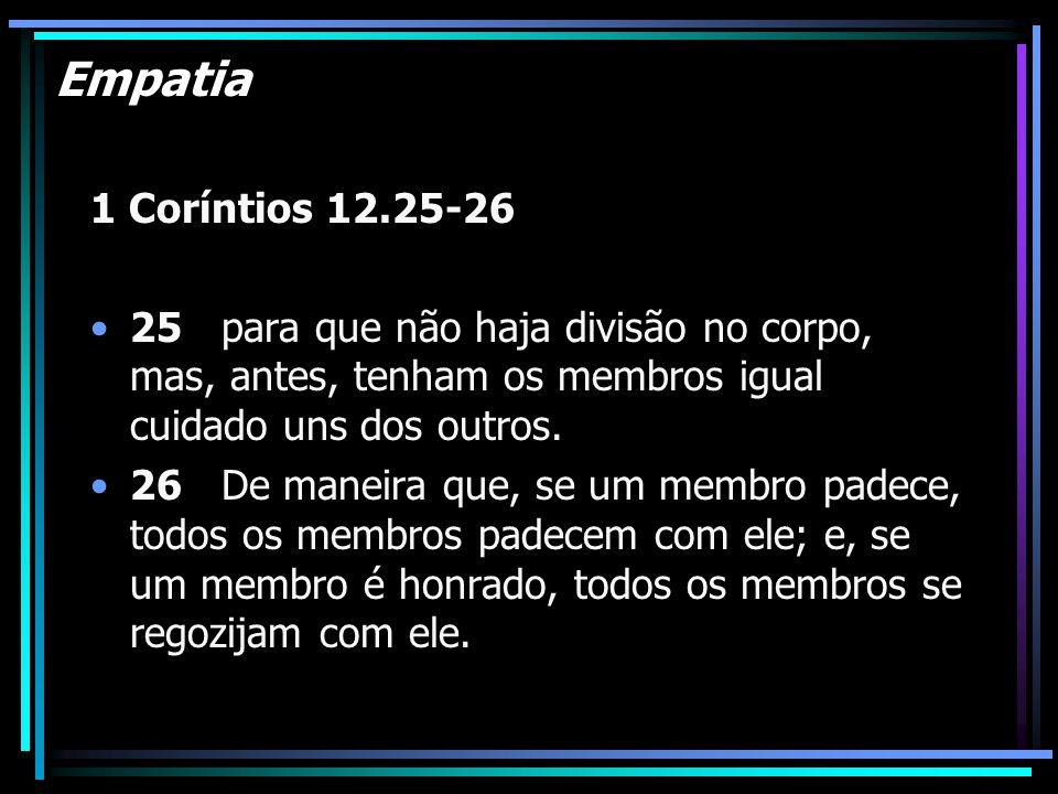 Empatia 1 Coríntios 12.25-26 25 para que não haja divisão no corpo, mas, antes, tenham os membros igual cuidado uns dos outros. 26 De maneira que, se