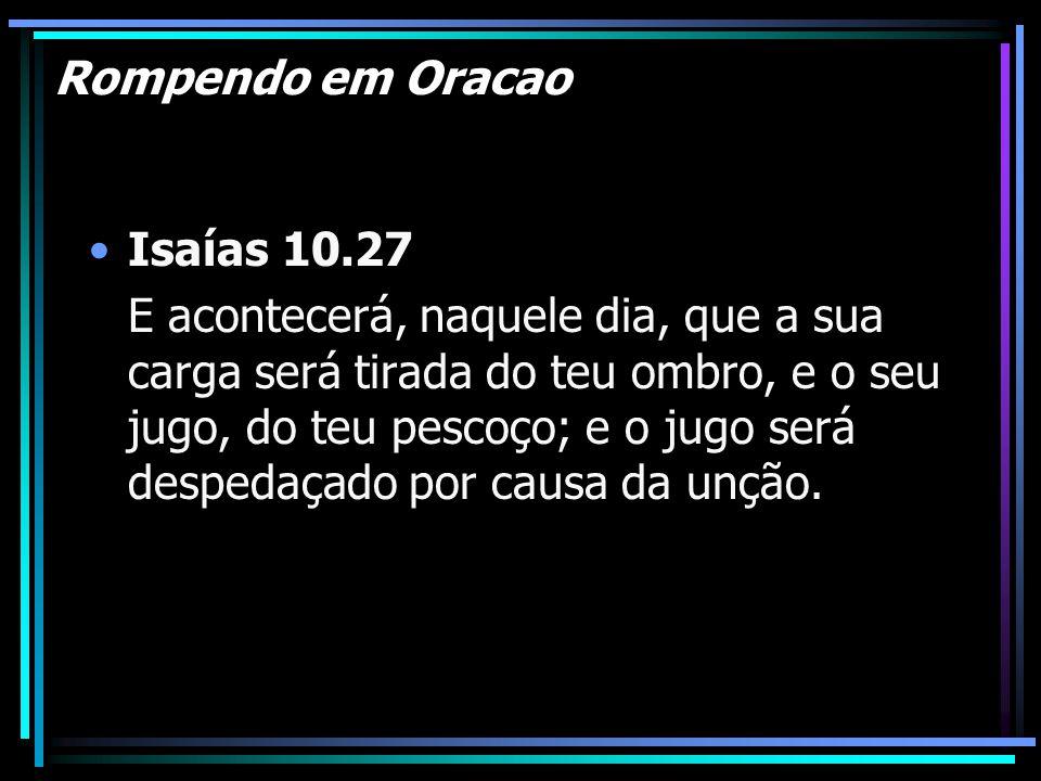 Rompendo em Oracao Isaías 10.27 E acontecerá, naquele dia, que a sua carga será tirada do teu ombro, e o seu jugo, do teu pescoço; e o jugo será despe