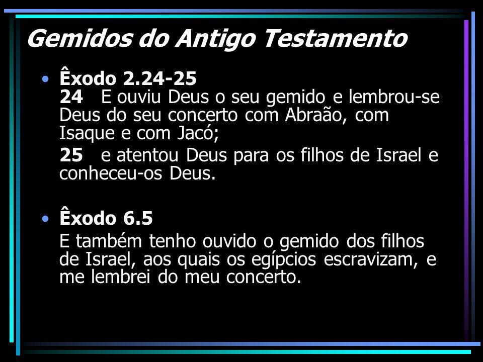 Gemidos do Antigo Testamento Êxodo 2.24-25 24 E ouviu Deus o seu gemido e lembrou-se Deus do seu concerto com Abraão, com Isaque e com Jacó; 25 e aten
