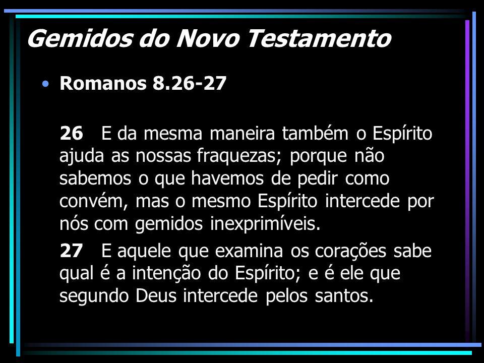 Gemidos do Novo Testamento Romanos 8.26-27 26 E da mesma maneira também o Espírito ajuda as nossas fraquezas; porque não sabemos o que havemos de pedi