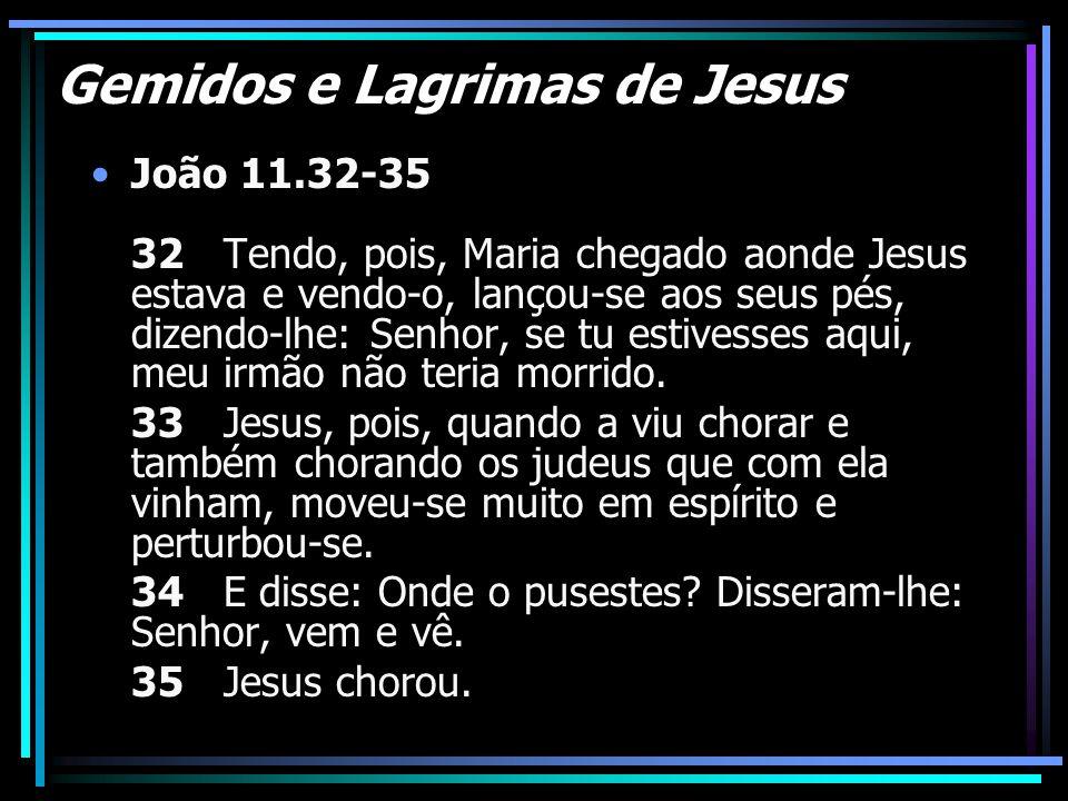 Gemidos e Lagrimas de Jesus João 11.32-35 32 Tendo, pois, Maria chegado aonde Jesus estava e vendo-o, lançou-se aos seus pés, dizendo-lhe: Senhor, se
