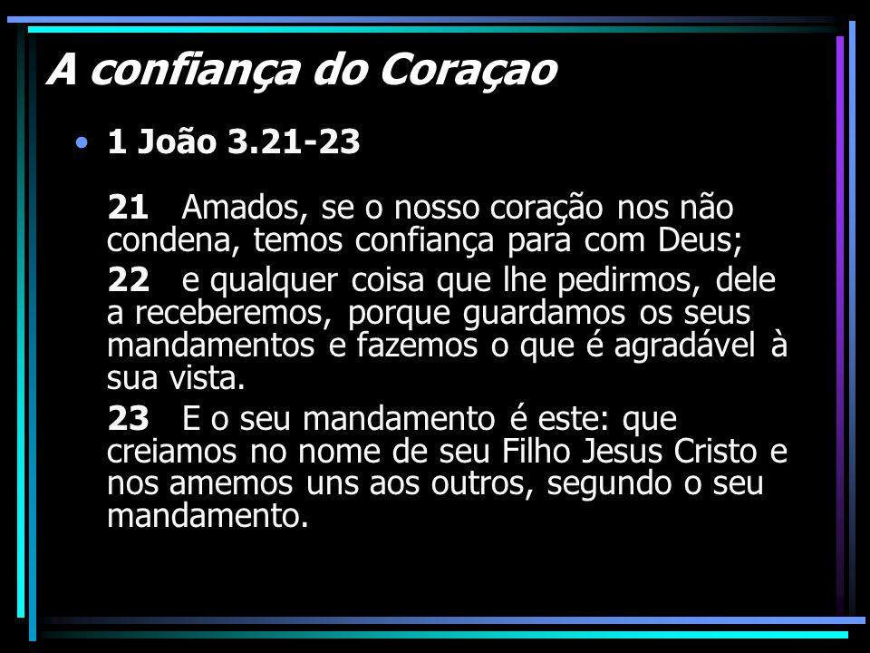 A confiança do Coraçao 1 João 3.21-23 21 Amados, se o nosso coração nos não condena, temos confiança para com Deus; 22 e qualquer coisa que lhe pedirm