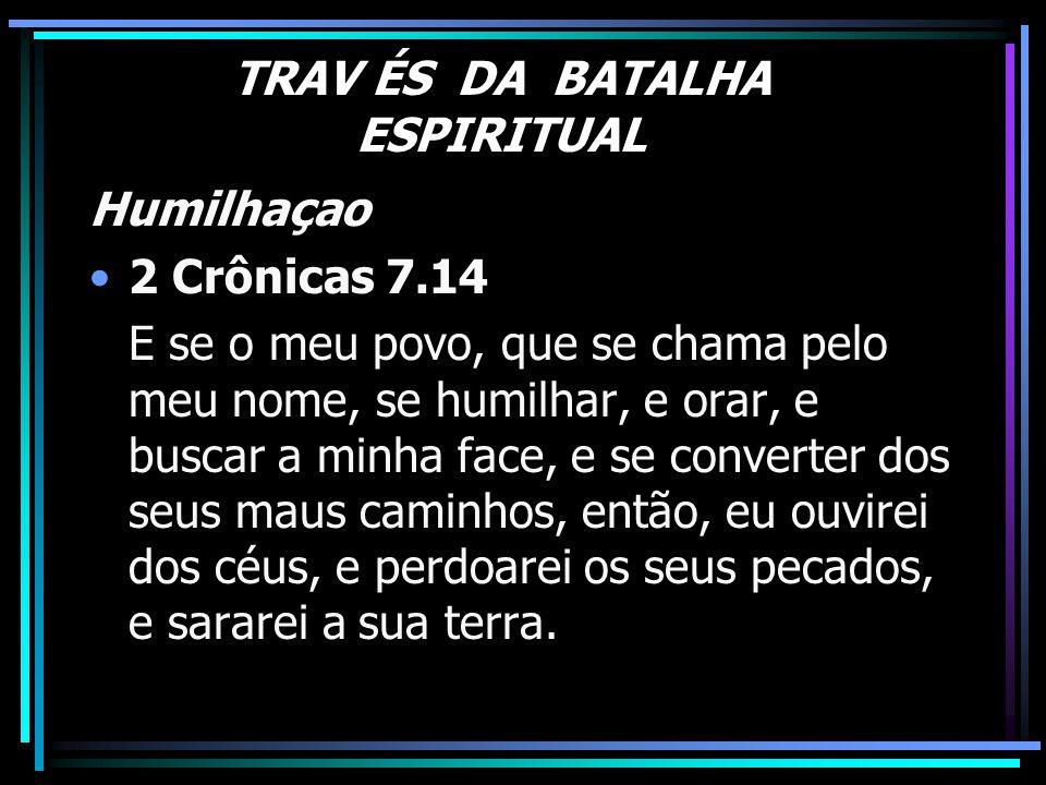 TRAV ÉS DA BATALHA ESPIRITUAL Humilhaçao 2 Crônicas 7.14 E se o meu povo, que se chama pelo meu nome, se humilhar, e orar, e buscar a minha face, e se